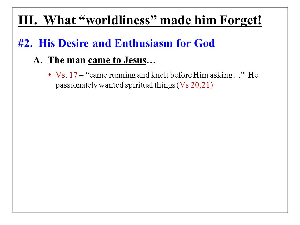 """III. What """"worldliness"""" made him Forget! #2. His Desire and Enthusiasm for God A. The man came to Jesus… Vs. 17 – """"came running and knelt before Him a"""