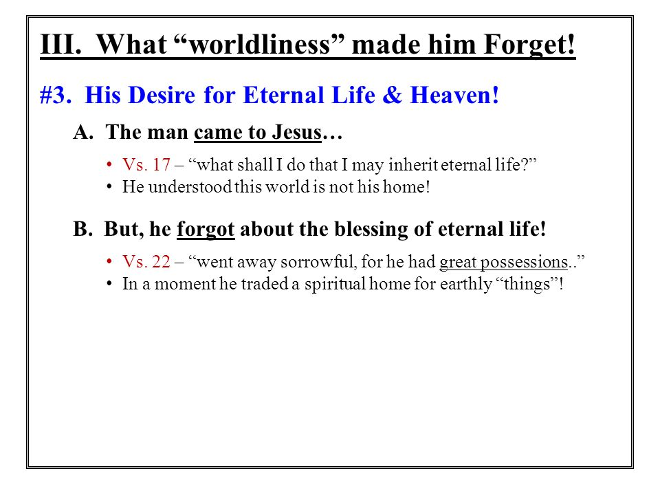"""III. What """"worldliness"""" made him Forget! #3. His Desire for Eternal Life & Heaven! A. The man came to Jesus… Vs. 17 – """"what shall I do that I may inhe"""