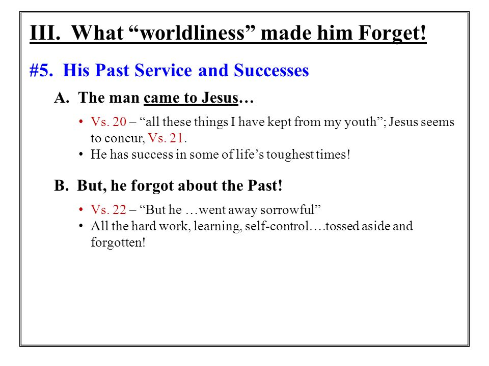 """III. What """"worldliness"""" made him Forget! #5. His Past Service and Successes A. The man came to Jesus… Vs. 20 – """"all these things I have kept from my y"""