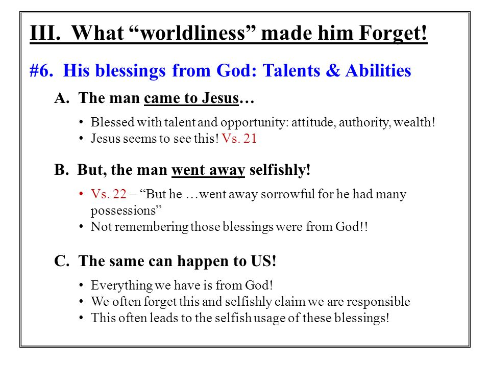 """III. What """"worldliness"""" made him Forget! #6. His blessings from God: Talents & Abilities A. The man came to Jesus… Blessed with talent and opportunity"""
