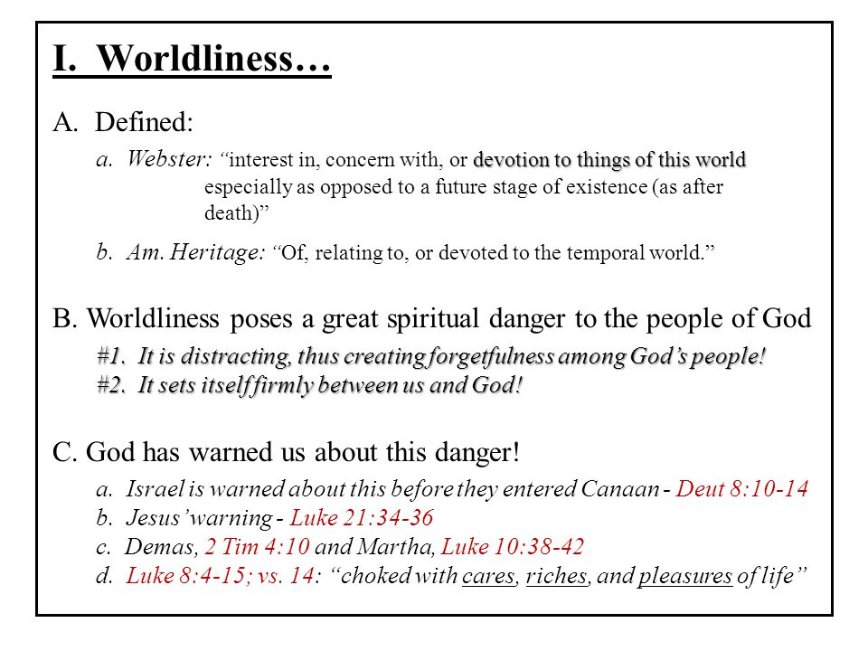 """I. Worldliness… A. Defined: devotion to things of this world a. Webster: """"interest in, concern with, or devotion to things of this world especially as"""