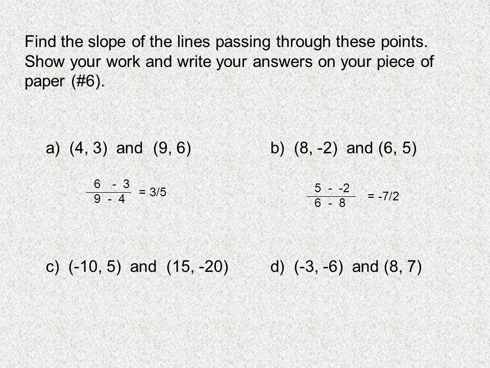 Find the slope of the lines passing through these points. Show your work and write your answers on your piece of paper (#6). a) (4, 3) and (9, 6)b) (8