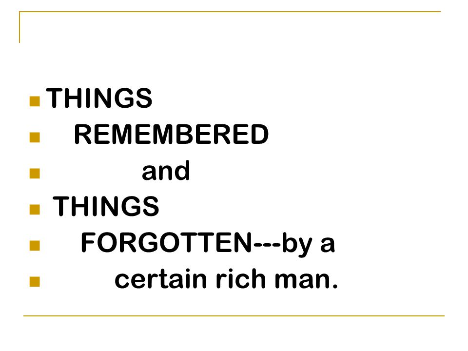 THINGS REMEMBERED and THINGS FORGOTTEN---by a certain rich man.