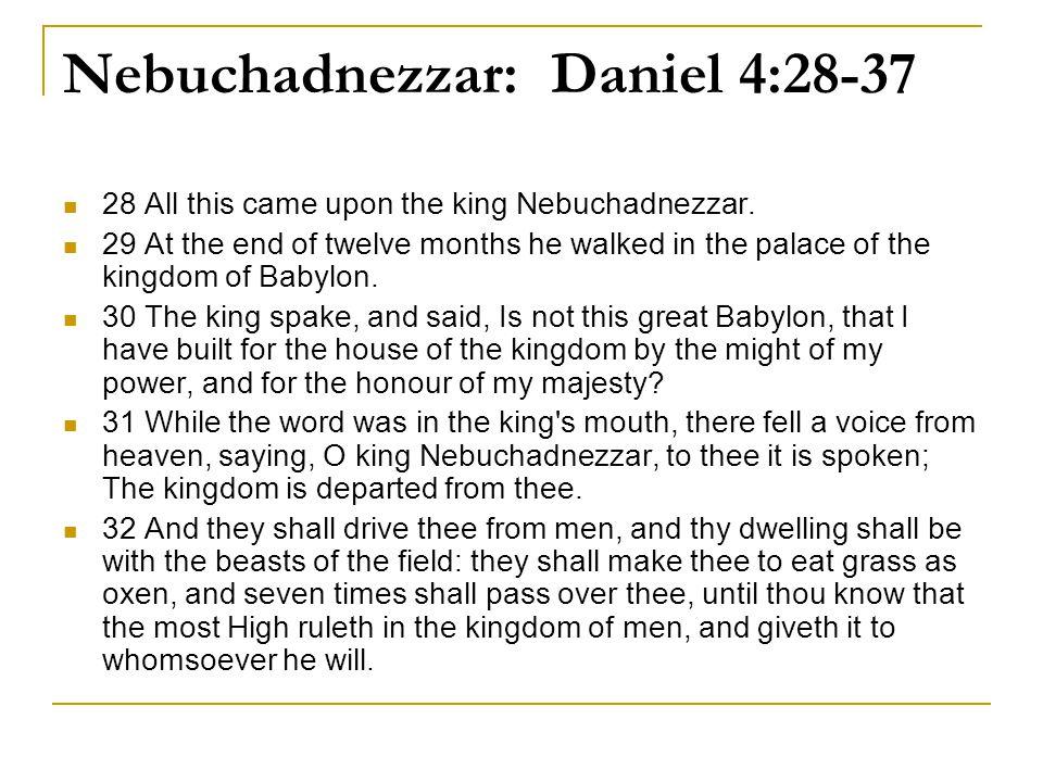 Nebuchadnezzar: Daniel 4:28-37 28 All this came upon the king Nebuchadnezzar.