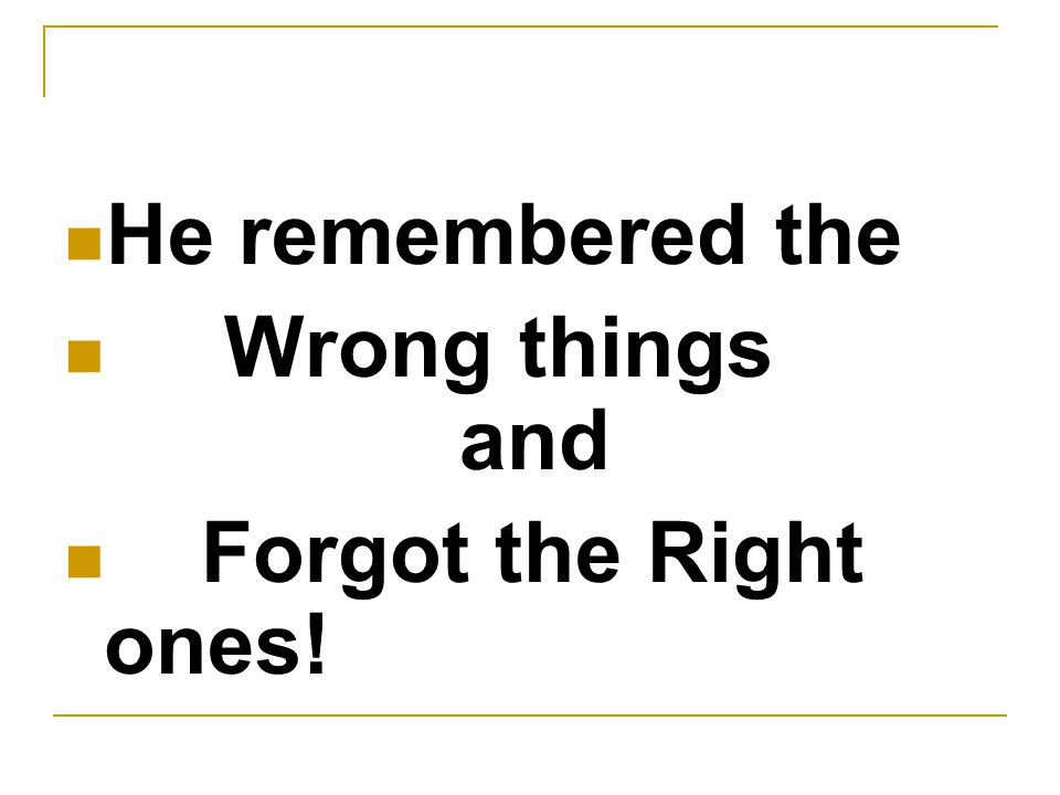 He remembered the Wrong things and Forgot the Right ones!