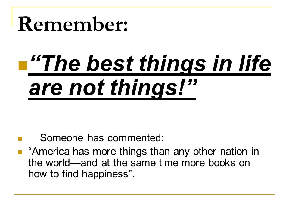 Remember: The best things in life are not things! Someone has commented: America has more things than any other nation in the world—and at the same time more books on how to find happiness .