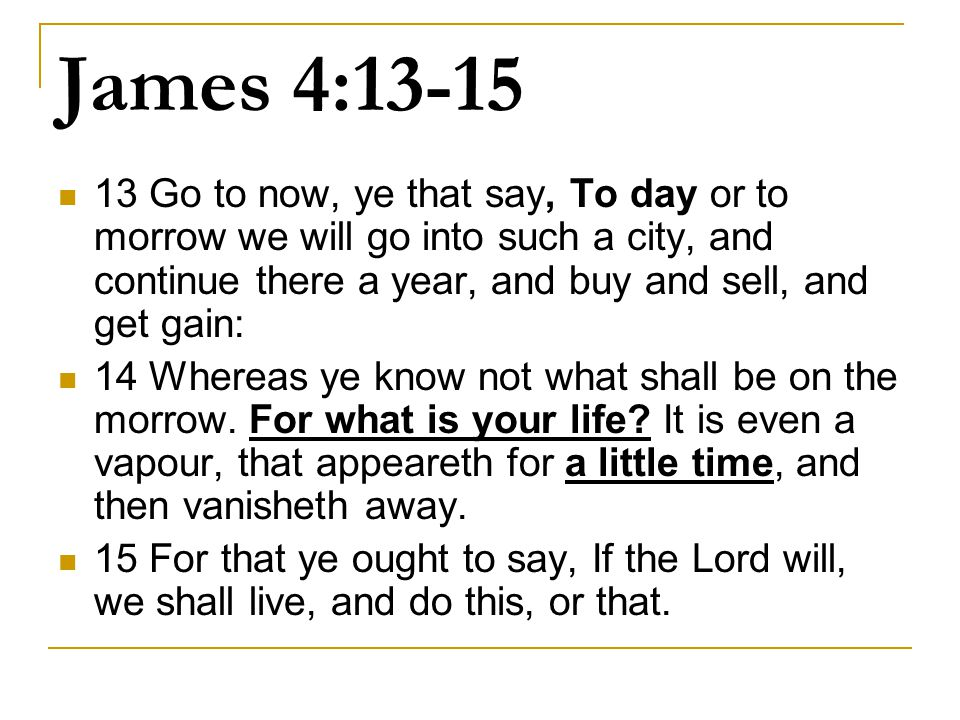 James 4:13-15 13 Go to now, ye that say, To day or to morrow we will go into such a city, and continue there a year, and buy and sell, and get gain: 14 Whereas ye know not what shall be on the morrow.