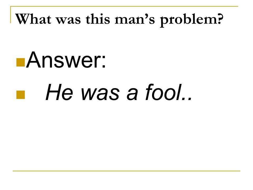What was this man's problem? Answer: He was a fool..