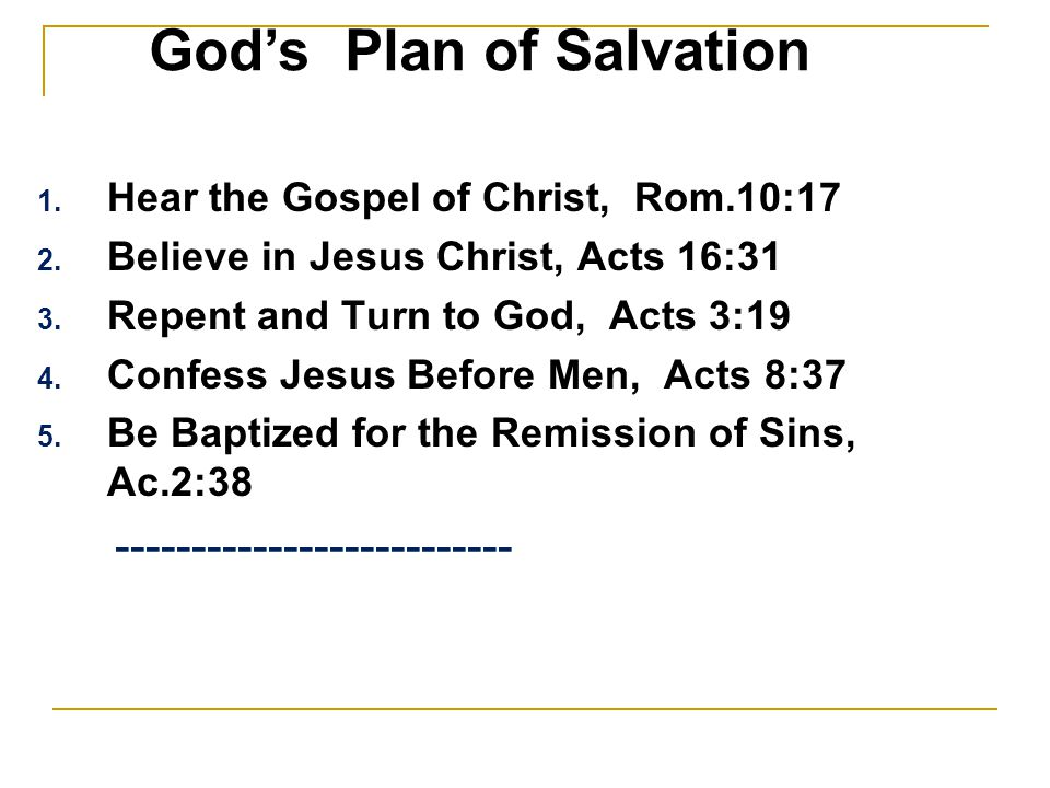 1.Hear the Gospel of Christ, Rom.10:17 2. Believe in Jesus Christ, Acts 16:31 3.