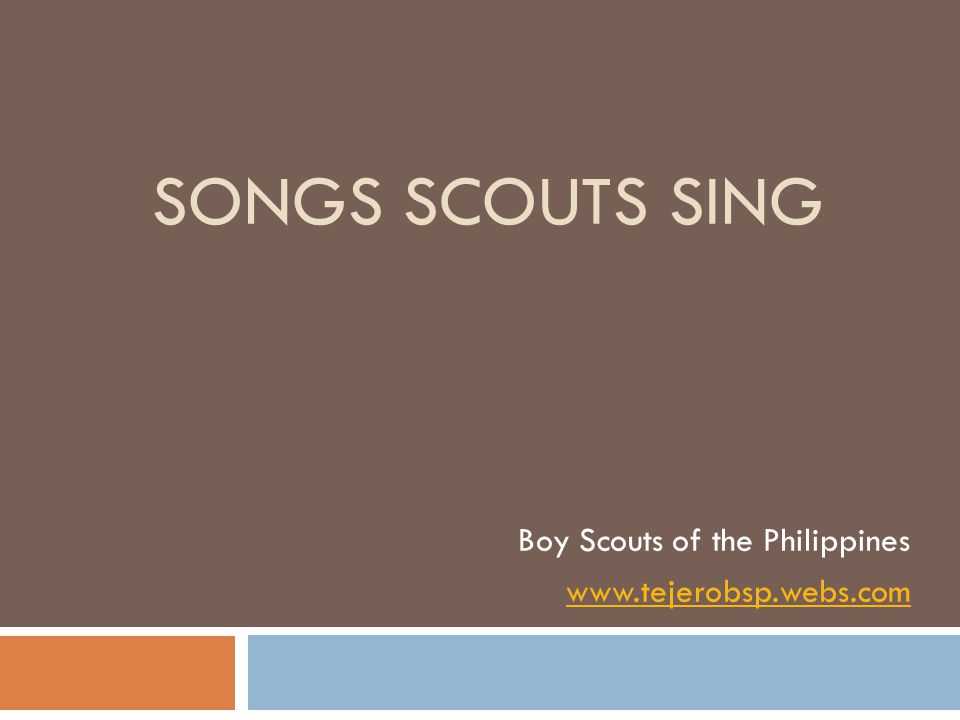 SONGS SCOUTS SING Boy Scouts of the Philippines www.tejerobsp.webs.com