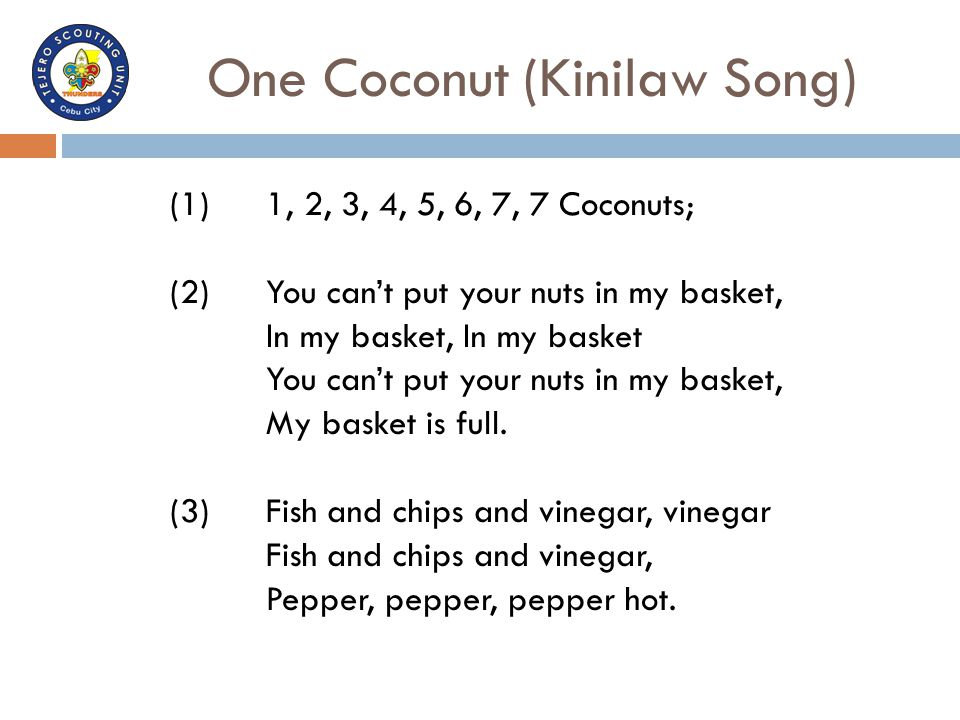 One Coconut (Kinilaw Song) (1)1, 2, 3, 4, 5, 6, 7, 7 Coconuts; (2)You can't put your nuts in my basket, In my basket, In my basket You can't put your
