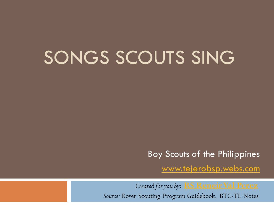 SONGS SCOUTS SING Boy Scouts of the Philippines www.tejerobsp.webs.com Created for you by: RS Reneir Val Perez RS Reneir Val Perez Source: Rover Scout