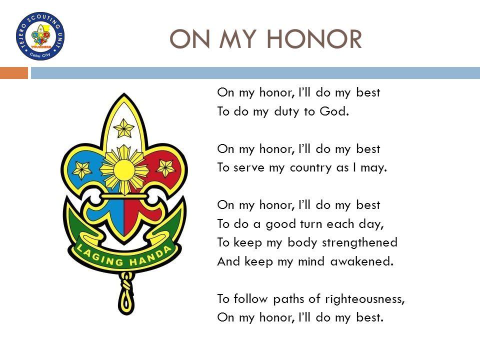 ON MY HONOR On my honor, I'll do my best To do my duty to God. On my honor, I'll do my best To serve my country as I may. On my honor, I'll do my best