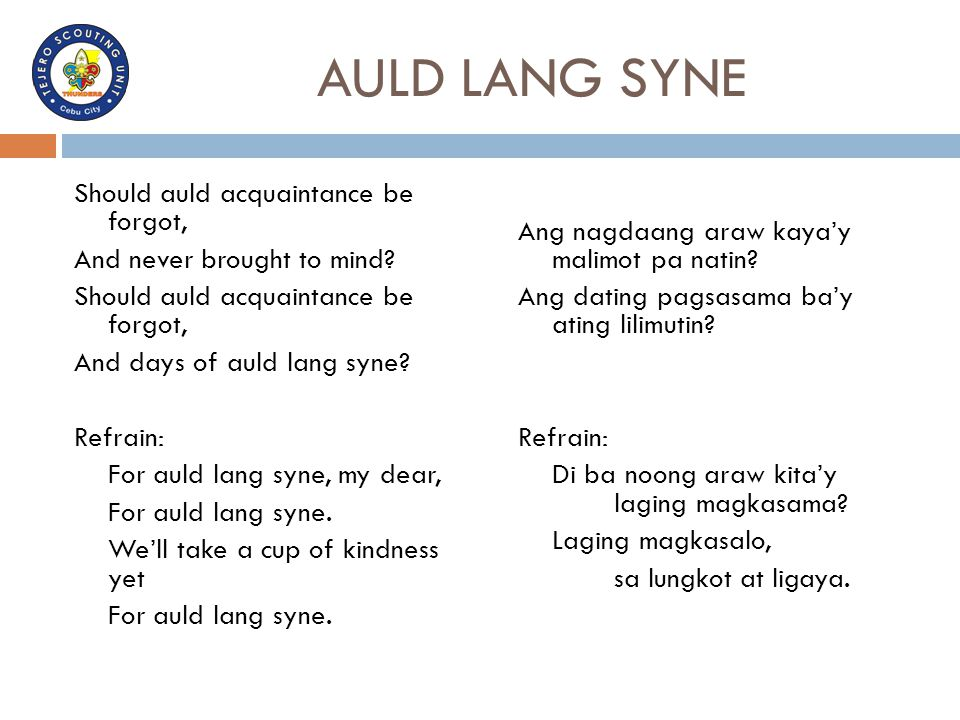 AULD LANG SYNE Should auld acquaintance be forgot, And never brought to mind? Should auld acquaintance be forgot, And days of auld lang syne? Refrain: