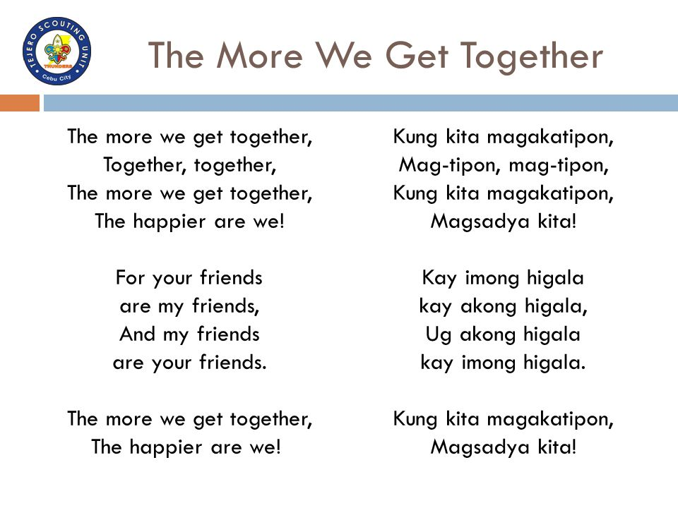 The More We Get Together The more we get together, Together, together, The more we get together, The happier are we! For your friends are my friends,