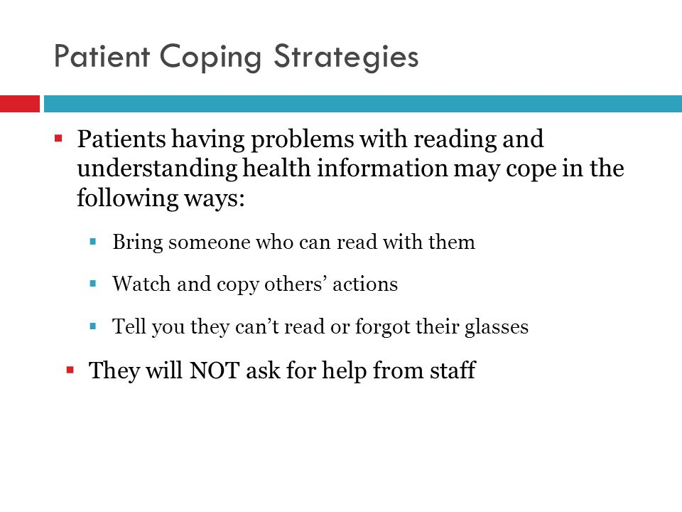 Patient Coping Strategies  Patients having problems with reading and understanding health information may cope in the following ways:  Bring someone who can read with them  Watch and copy others' actions  Tell you they can't read or forgot their glasses  They will NOT ask for help from staff