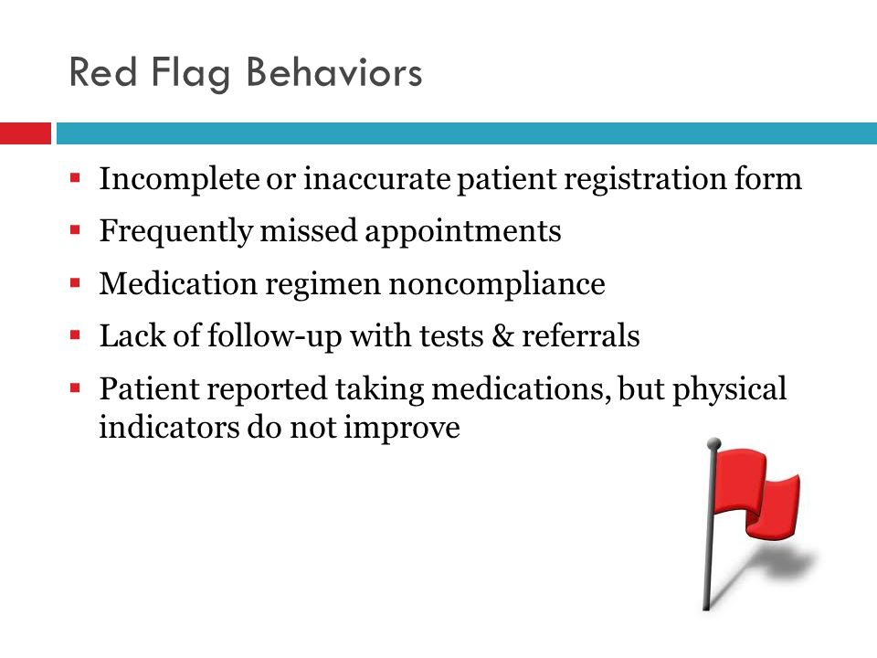 Red Flag Behaviors  Incomplete or inaccurate patient registration form  Frequently missed appointments  Medication regimen noncompliance  Lack of follow-up with tests & referrals  Patient reported taking medications, but physical indicators do not improve
