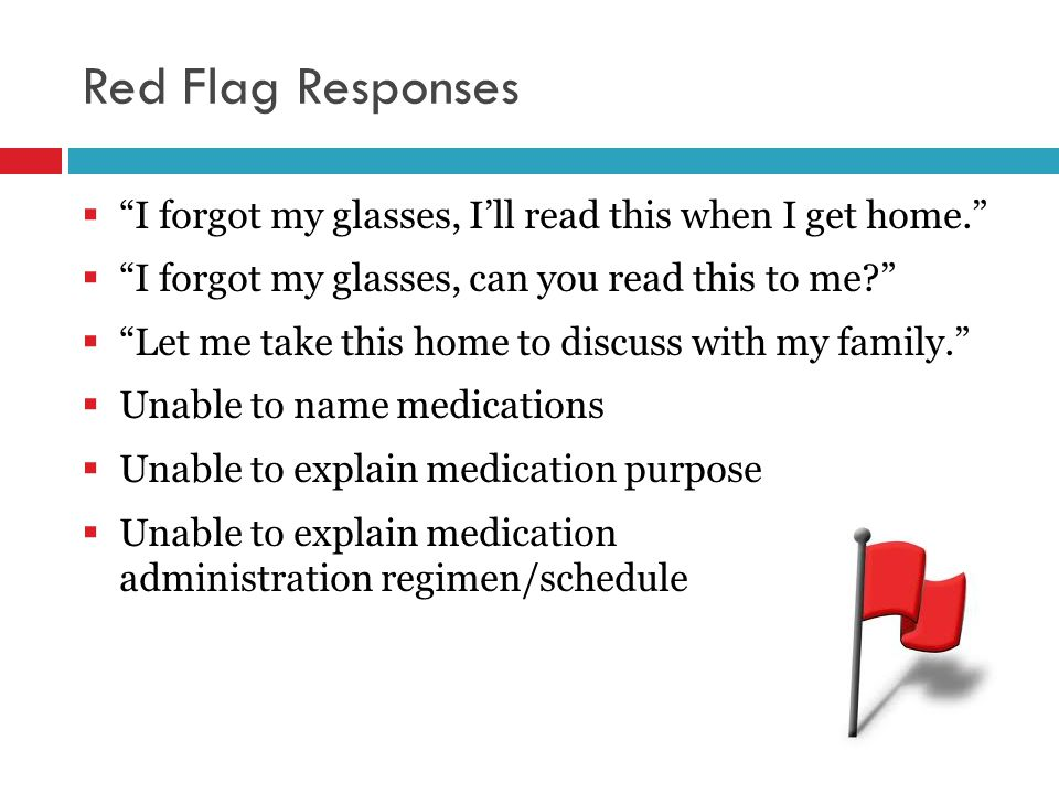 Red Flag Responses  I forgot my glasses, I'll read this when I get home.  I forgot my glasses, can you read this to me?  Let me take this home to discuss with my family.  Unable to name medications  Unable to explain medication purpose  Unable to explain medication administration regimen/schedule