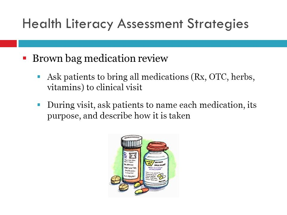 Health Literacy Assessment Strategies  Brown bag medication review  Ask patients to bring all medications (Rx, OTC, herbs, vitamins) to clinical visit  During visit, ask patients to name each medication, its purpose, and describe how it is taken
