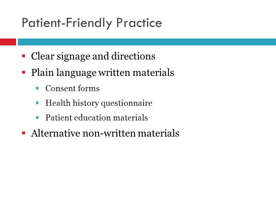 Patient-Friendly Practice  Clear signage and directions  Plain language written materials  Consent forms  Health history questionnaire  Patient education materials  Alternative non-written materials