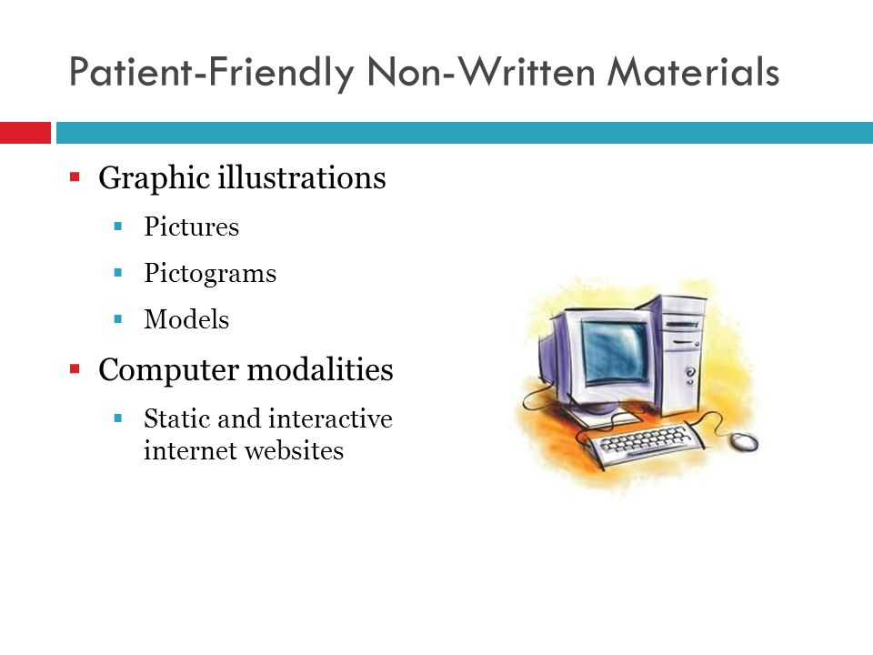 Patient-Friendly Non-Written Materials  Graphic illustrations  Pictures  Pictograms  Models  Computer modalities  Static and interactive internet websites