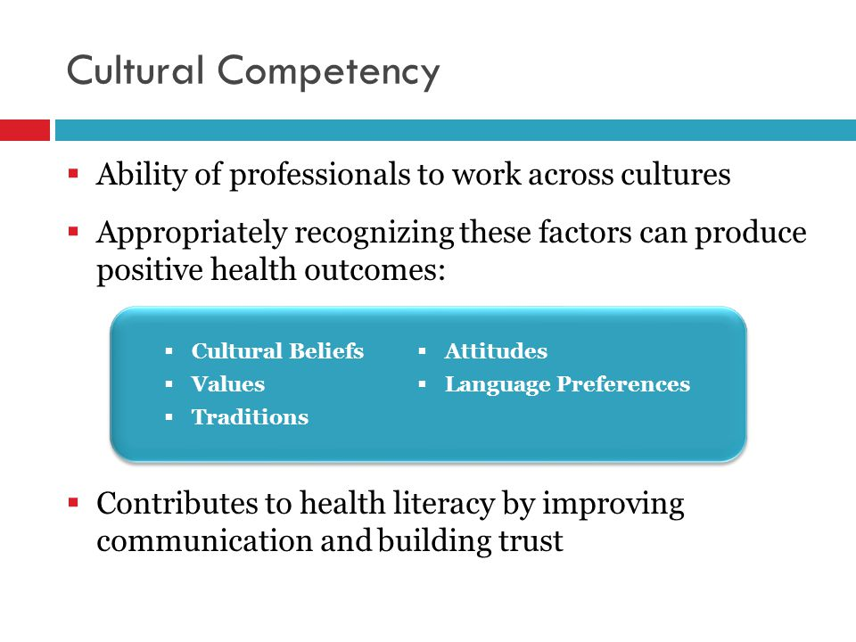 Cultural Competency  Ability of professionals to work across cultures  Appropriately recognizing these factors can produce positive health outcomes:  Contributes to health literacy by improving communication and building trust  Attitudes  Language Preferences  Cultural Beliefs  Values  Traditions