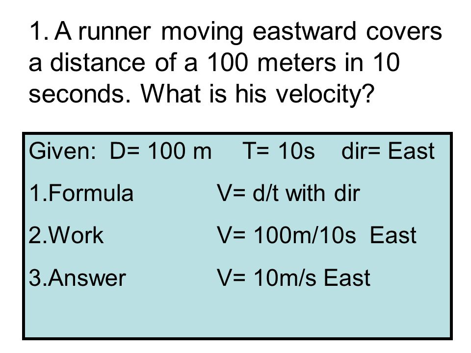 1. A runner moving eastward covers a distance of a 100 meters in 10 seconds.