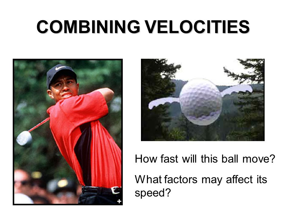 COMBINING VELOCITIES How fast will this ball move What factors may affect its speed