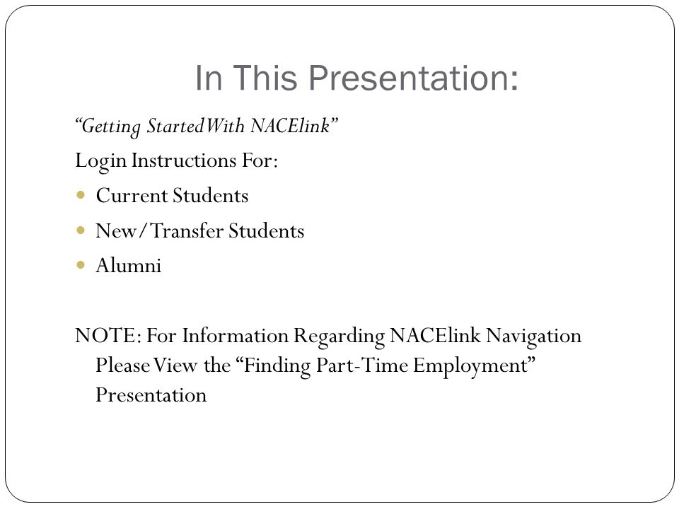"""In This Presentation: """"Getting Started With NACElink"""" Login Instructions For: Current Students New/Transfer Students Alumni NOTE: For Information Rega"""