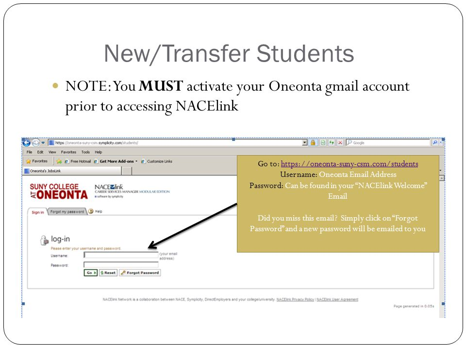 New/Transfer Students NOTE: You MUST activate your Oneonta gmail account prior to accessing NACElink Go to: https://oneonta-suny-csm.com/studentshttps://oneonta-suny-csm.com/students Username: Oneonta Email Address Password: Can be found in your NACElink Welcome Email Did you miss this email.