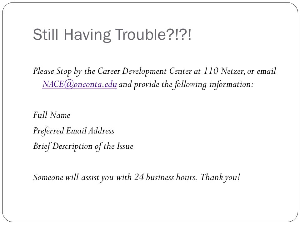 Still Having Trouble?!?! Please Stop by the Career Development Center at 110 Netzer, or email NACE@oneonta.edu and provide the following information: