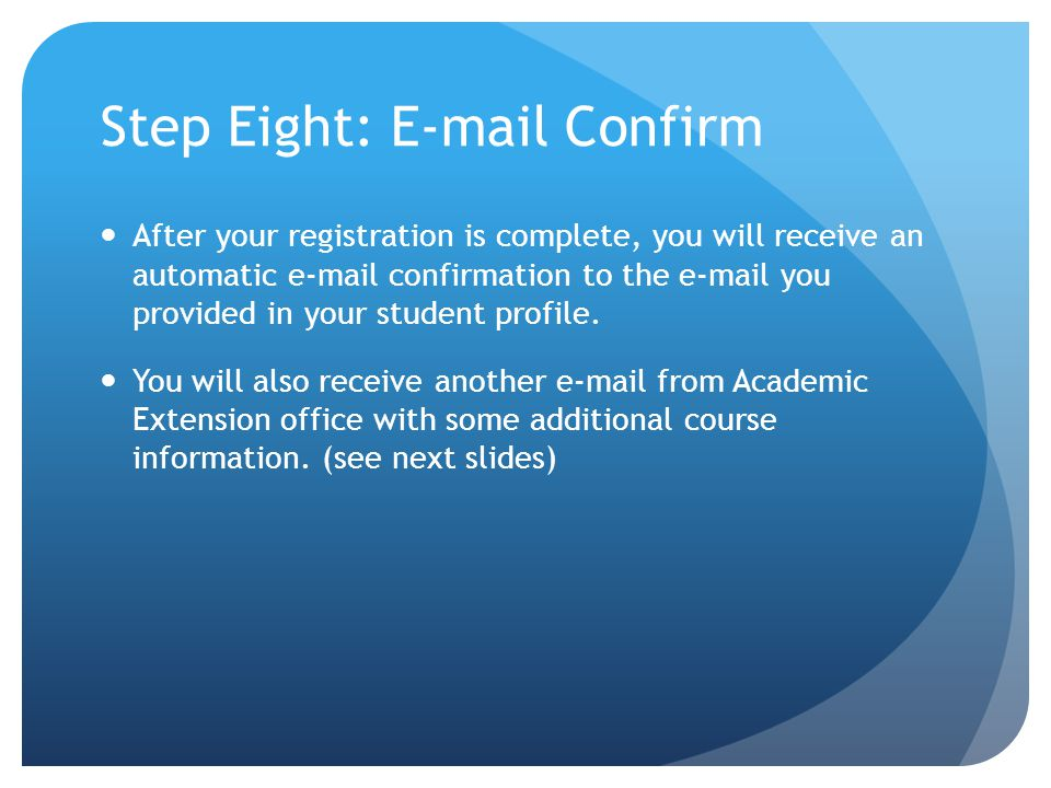 Step Eight:  Confirm After your registration is complete, you will receive an automatic  confirmation to the  you provided in your student profile.