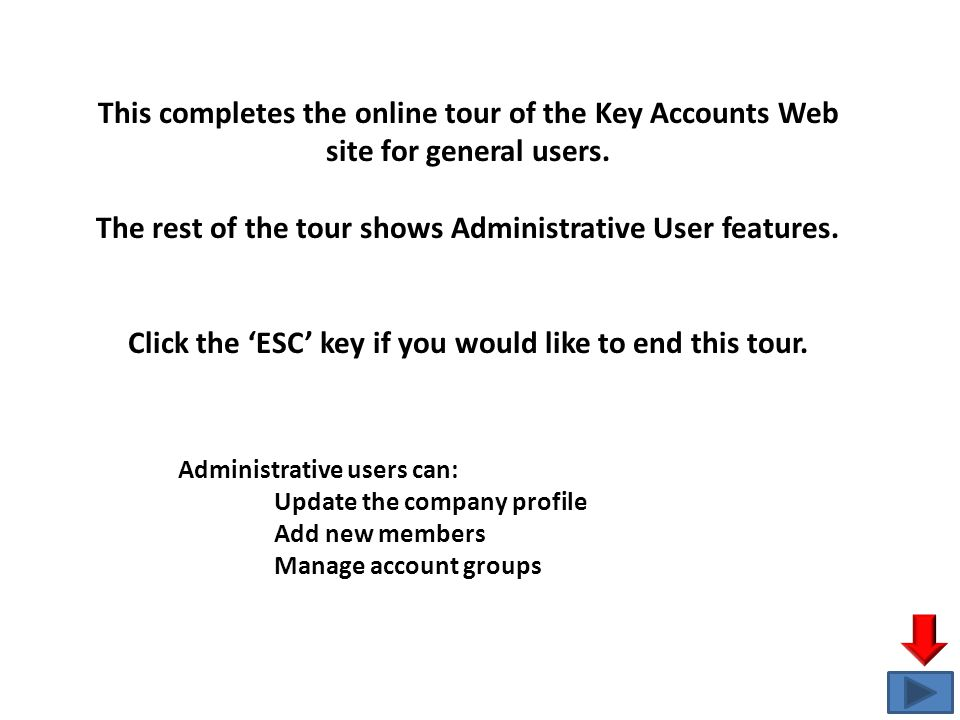 This completes the online tour of the Key Accounts Web site for general users. The rest of the tour shows Administrative User features. Click the 'ESC