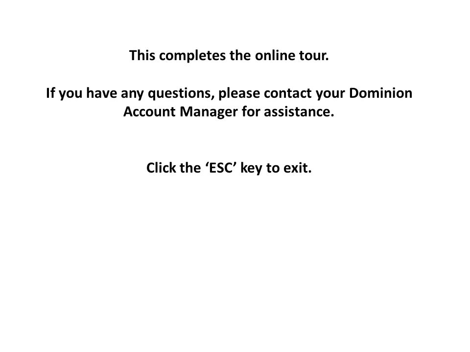 This completes the online tour. If you have any questions, please contact your Dominion Account Manager for assistance. Click the 'ESC' key to exit.