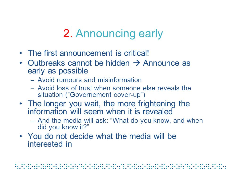2. Announcing early The first announcement is critical! Outbreaks cannot be hidden  Announce as early as possible –Avoid rumours and misinformation –