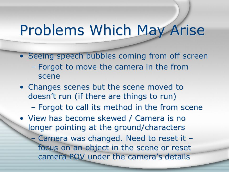 Problems Which May Arise Seeing speech bubbles coming from off screen –Forgot to move the camera in the from scene Changes scenes but the scene moved to doesn't run (if there are things to run) –Forgot to call its method in the from scene View has become skewed / Camera is no longer pointing at the ground/characters –Camera was changed.