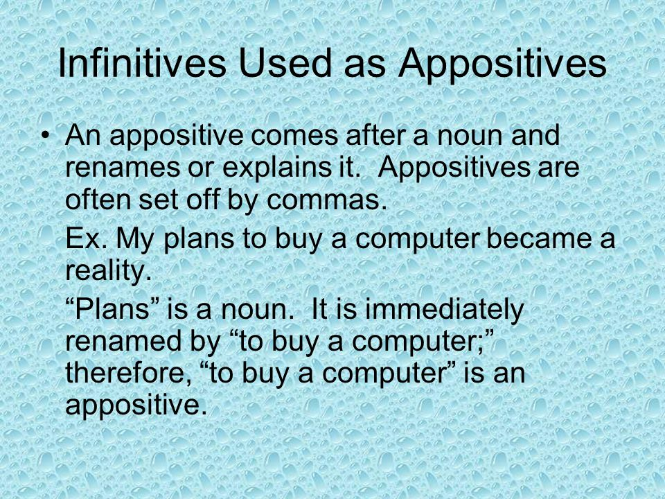 Infinitives Used as Appositives An appositive comes after a noun and renames or explains it. Appositives are often set off by commas. Ex. My plans to