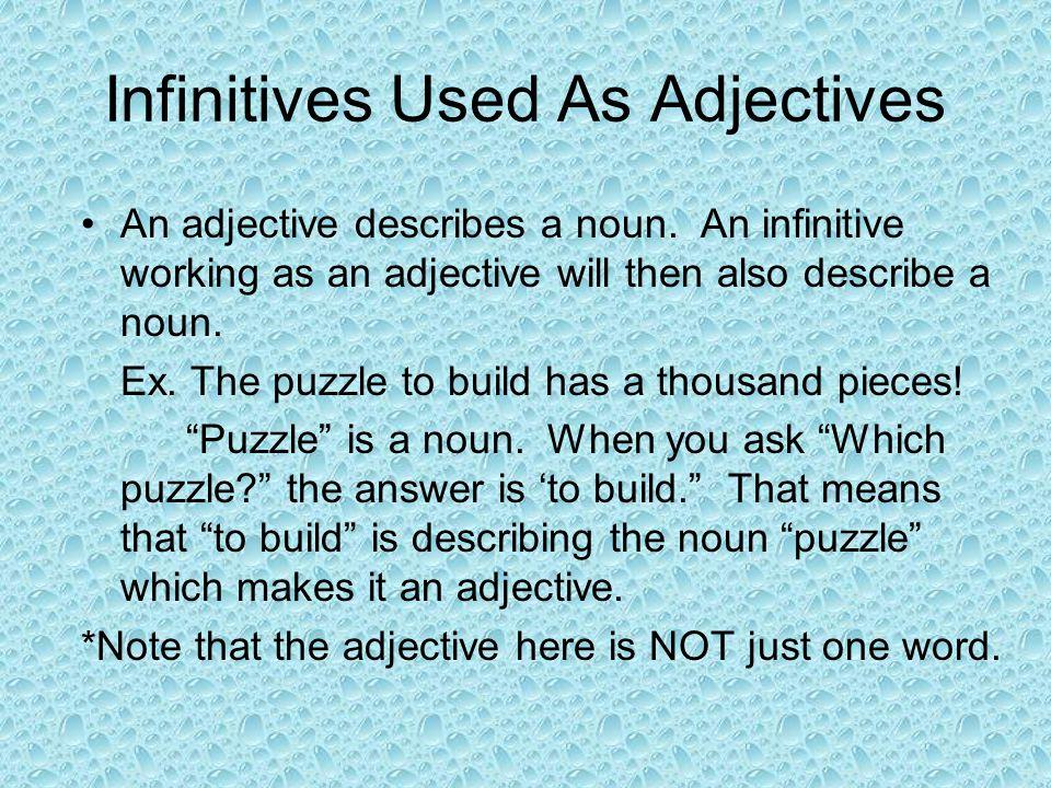 Infinitives Used As Adjectives An adjective describes a noun. An infinitive working as an adjective will then also describe a noun. Ex. The puzzle to