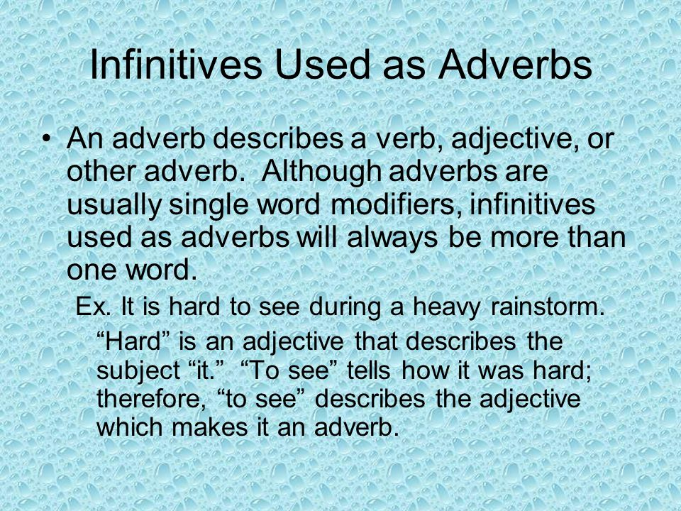 Infinitives Used as Adverbs An adverb describes a verb, adjective, or other adverb. Although adverbs are usually single word modifiers, infinitives us