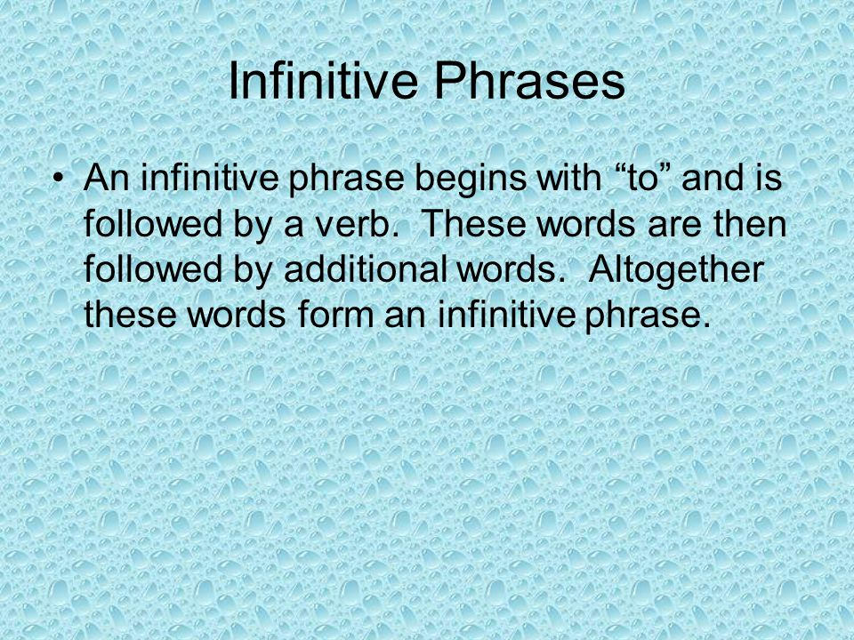 """Infinitive Phrases An infinitive phrase begins with """"to"""" and is followed by a verb. These words are then followed by additional words. Altogether thes"""