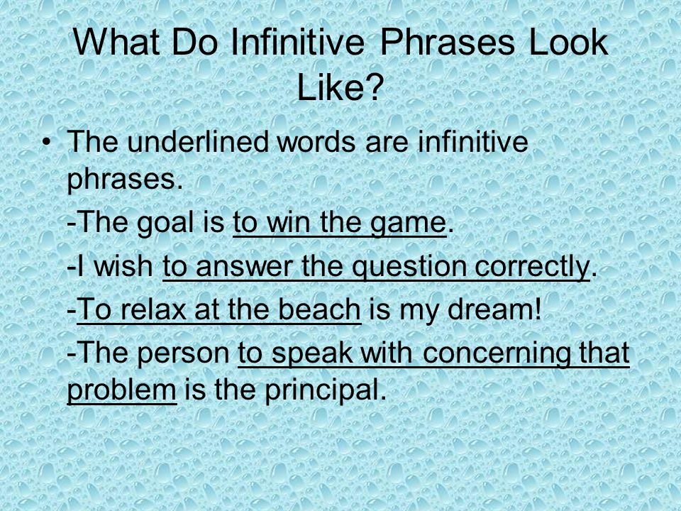 What Do Infinitive Phrases Look Like? The underlined words are infinitive phrases. -The goal is to win the game. -I wish to answer the question correc
