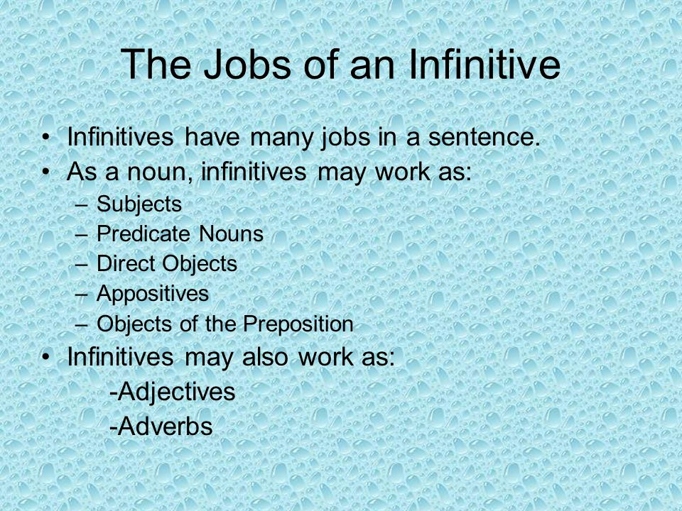 The Jobs of an Infinitive Infinitives have many jobs in a sentence. As a noun, infinitives may work as: –Subjects –Predicate Nouns –Direct Objects –Ap