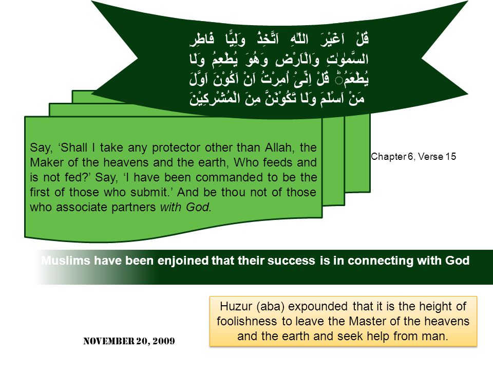 Muslims have been enjoined that their success is in connecting with God Say, 'Shall I take any protector other than Allah, the Maker of the heavens and the earth, Who feeds and is not fed?' Say, 'I have been commanded to be the first of those who submit.' And be thou not of those who associate partners with God.