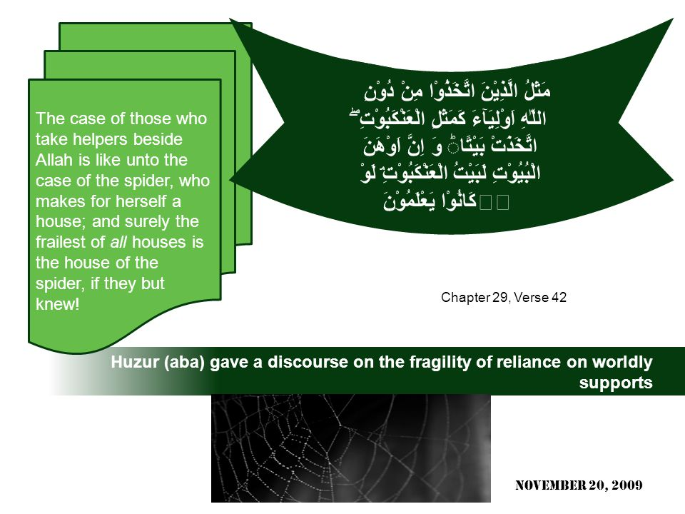 Huzur (aba) gave a discourse on the fragility of reliance on worldly supports The case of those who take helpers beside Allah is like unto the case of the spider, who makes for herself a house; and surely the frailest of all houses is the house of the spider, if they but knew.