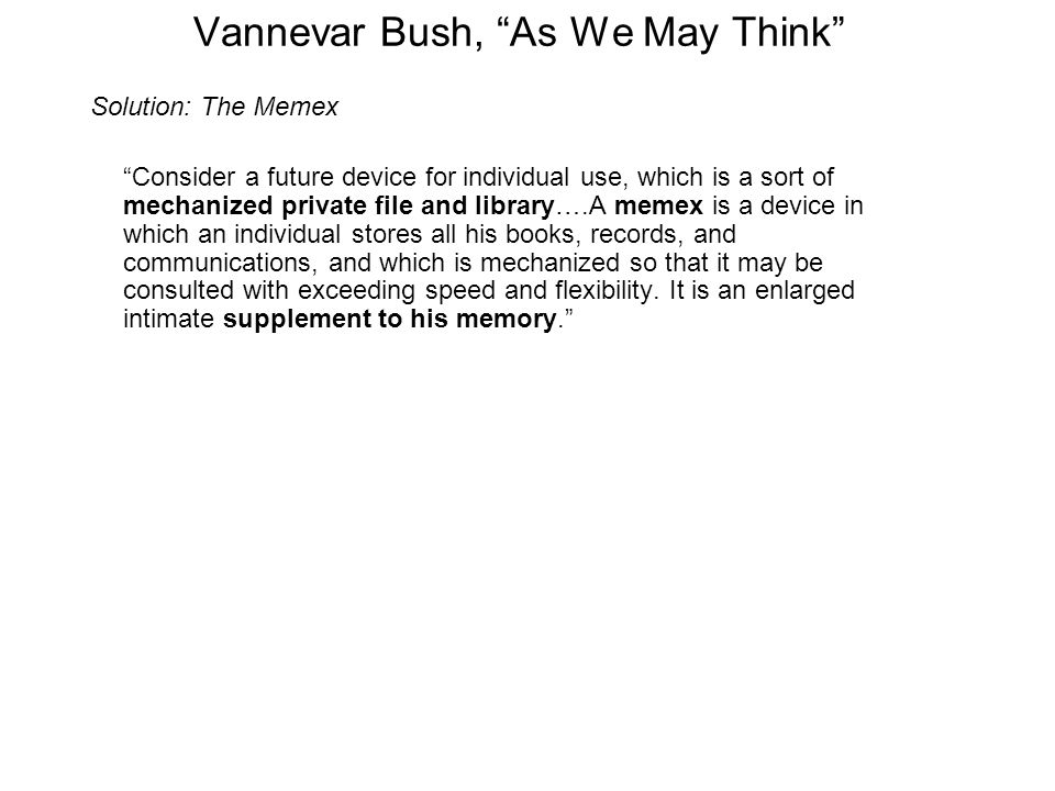 Vannevar Bush, As We May Think Solution: The Memex Consider a future device for individual use, which is a sort of mechanized private file and library….A memex is a device in which an individual stores all his books, records, and communications, and which is mechanized so that it may be consulted with exceeding speed and flexibility.