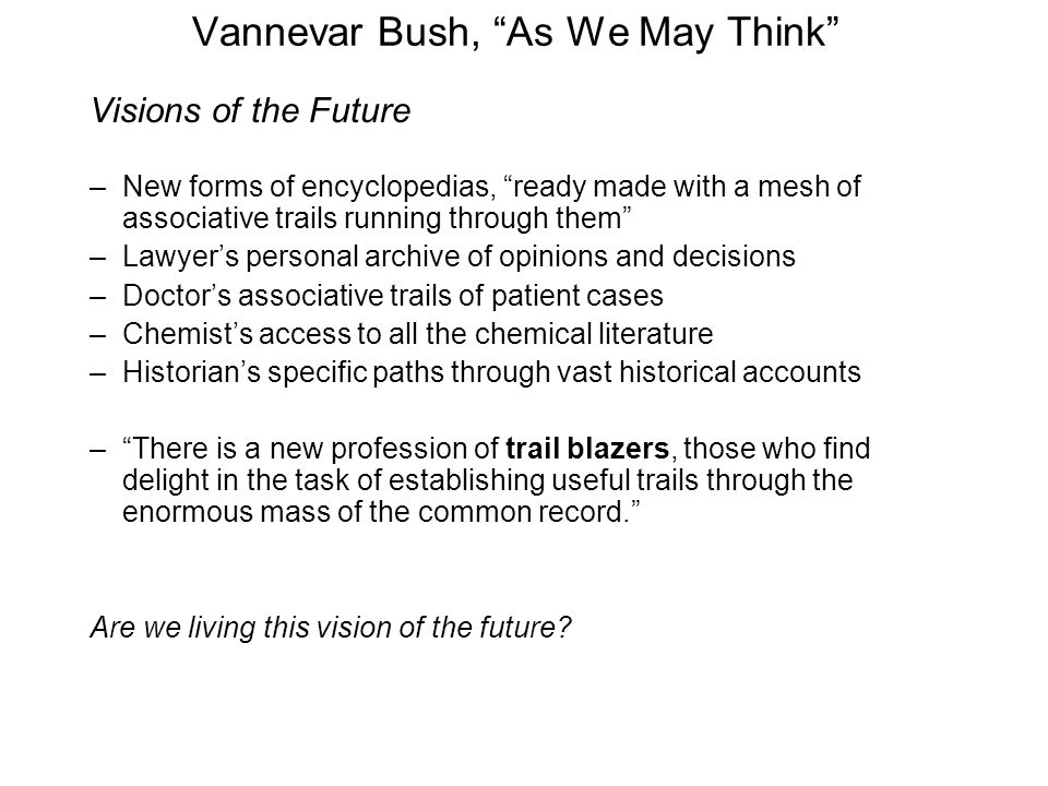 Vannevar Bush, As We May Think Visions of the Future –New forms of encyclopedias, ready made with a mesh of associative trails running through them –Lawyer's personal archive of opinions and decisions –Doctor's associative trails of patient cases –Chemist's access to all the chemical literature –Historian's specific paths through vast historical accounts – There is a new profession of trail blazers, those who find delight in the task of establishing useful trails through the enormous mass of the common record. Are we living this vision of the future