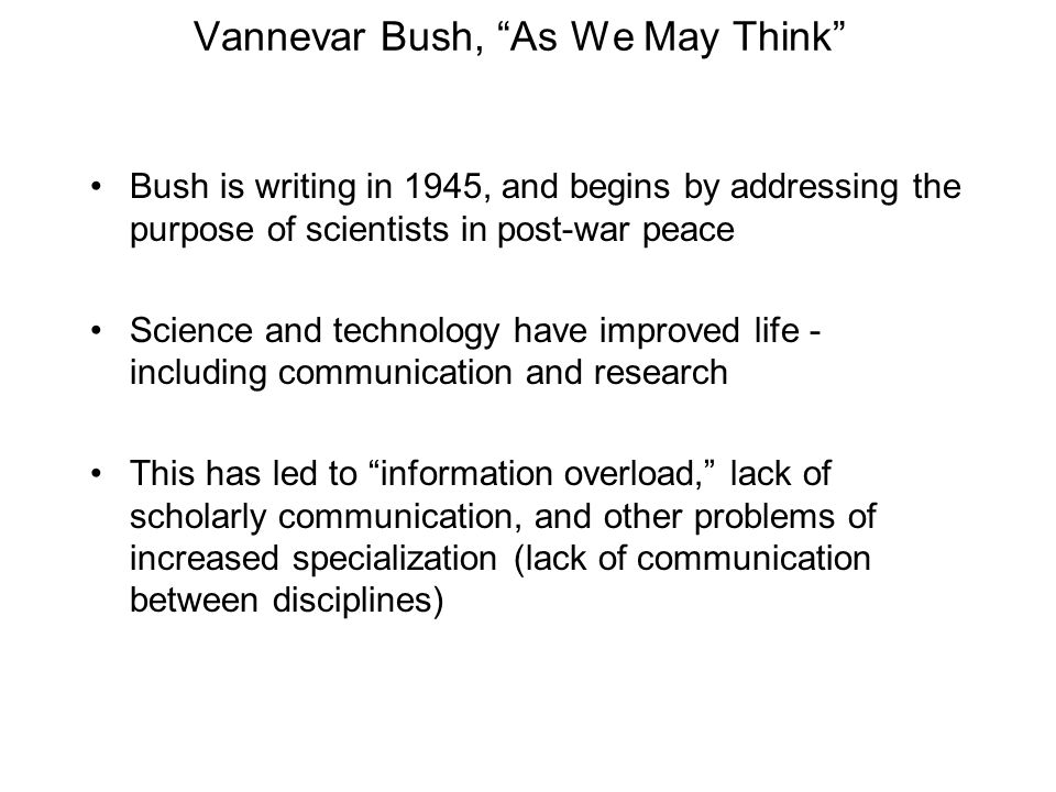 Vannevar Bush, As We May Think Bush is writing in 1945, and begins by addressing the purpose of scientists in post-war peace Science and technology have improved life - including communication and research This has led to information overload, lack of scholarly communication, and other problems of increased specialization (lack of communication between disciplines)