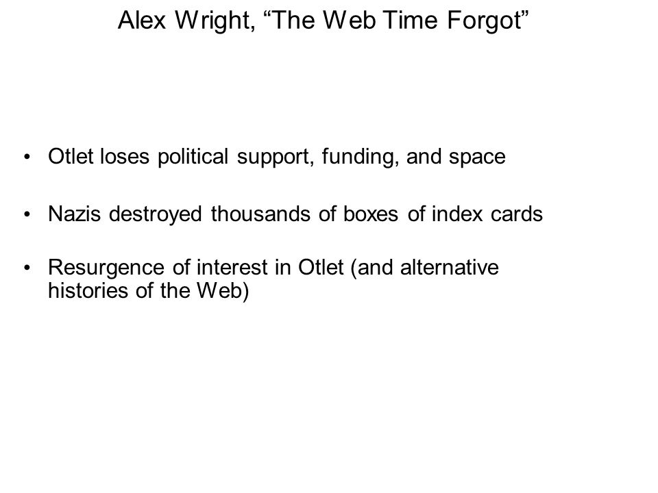 Alex Wright, The Web Time Forgot Otlet loses political support, funding, and space Nazis destroyed thousands of boxes of index cards Resurgence of interest in Otlet (and alternative histories of the Web)