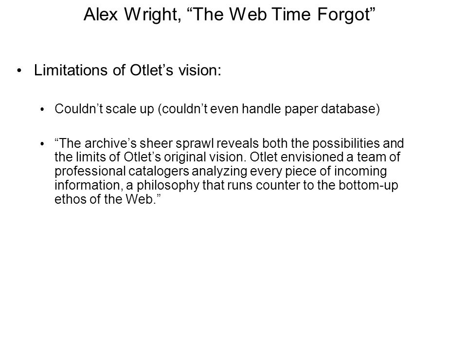 Alex Wright, The Web Time Forgot Limitations of Otlet's vision: Couldn't scale up (couldn't even handle paper database) The archive's sheer sprawl reveals both the possibilities and the limits of Otlet's original vision.