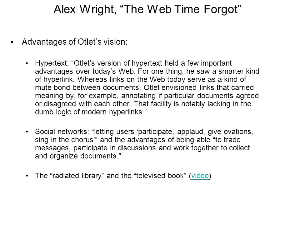 Alex Wright, The Web Time Forgot Advantages of Otlet's vision: Hypertext: Otlet's version of hypertext held a few important advantages over today's Web.